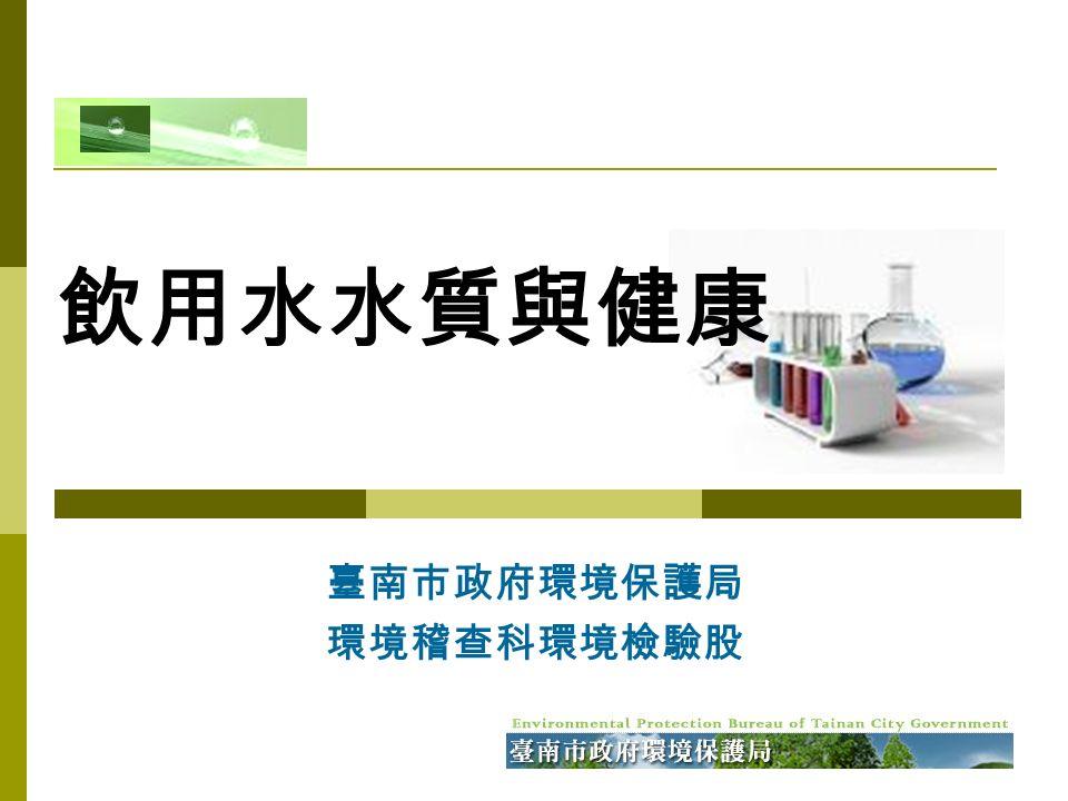 臺南市政府環境保護局 環境稽查科環境檢驗股 飲用水水質與健康