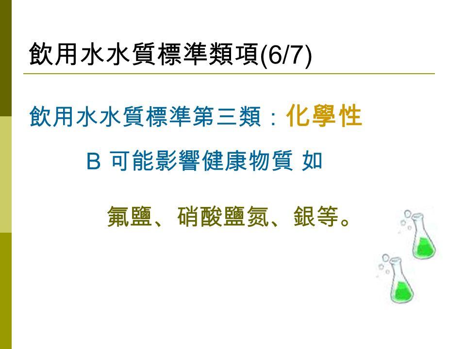 飲用水水質標準類項 (6/7) 飲用水水質標準第三類: 化學性 B 可能影響健康物質 如 氟鹽、硝酸鹽氮、銀等。