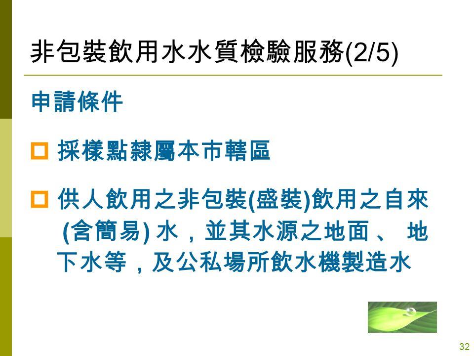 32 非包裝飲用水水質檢驗服務 (2/5) 申請條件  採樣點隸屬本市轄區  供人飲用之非包裝 ( 盛裝 ) 飲用之自來 ( 含簡易 ) 水,並其水源之地面 、 地 下水等,及公私場所飲水機製造水