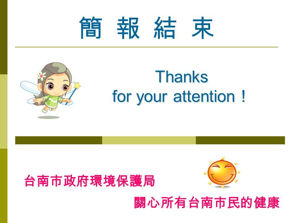 簡 報 結 束 Thanks for your attention ! 台南市政府環境保護局 關心所有台南市民的健康