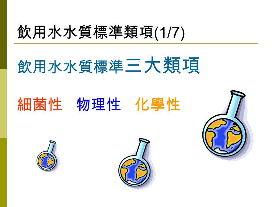飲用水水質標準類項 (1/7) 飲用水水質標準 三大類項 細菌性 物理性 化學性