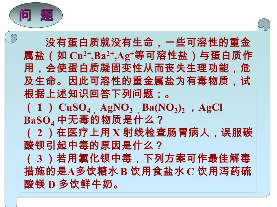 没有蛋白质就没有生命,一些可溶性的重金 属盐(如 Cu 2+,Ba 2+,Ag + 等可溶性盐)与蛋白质作 用,会使蛋白质凝固变性从而丧失生理功能,危 及生命。因此可溶性的重金属盐为有毒物质,试 根据上述知识回答下列问题:。 ( 1 ) CuSO 4 , AgNO 3 , Ba(NO 3 ) 2 , AgCl BaSO 4 中无毒的物质是什么? ( 2 )在医疗上用 X 射线检查肠胃病人,误服碳 酸钡引起中毒的原因是什么? ( 3 )若用氯化钡中毒,下列方案可作最佳解毒 措施的是 A 多饮糖水 B 饮用食盐水 C 饮用泻药硫 酸镁 D 多饮鲜牛奶。 问 题