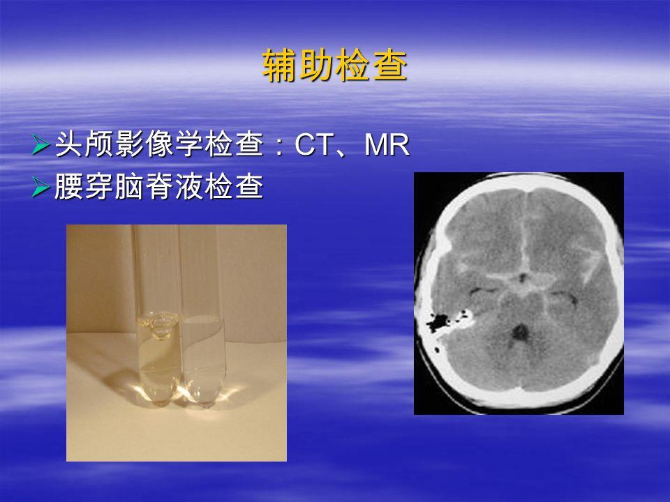 辅助检查  头颅影像学检查: CT 、 MR  腰穿脑脊液检查