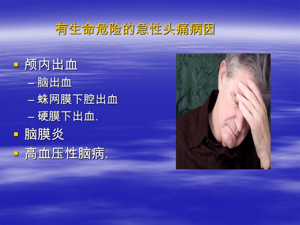 有生命危险的急性头痛病因  颅内出血 – 脑出血 – 蛛网膜下腔出血 – 硬膜下出血.  脑膜炎  高血压性脑病.