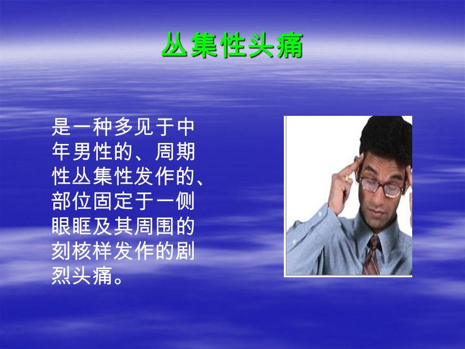 丛集性头痛 是一种多见于中 年男性的、周期 性丛集性发作的、 部位固定于一侧 眼眶及其周围的 刻核样发作的剧 烈头痛。