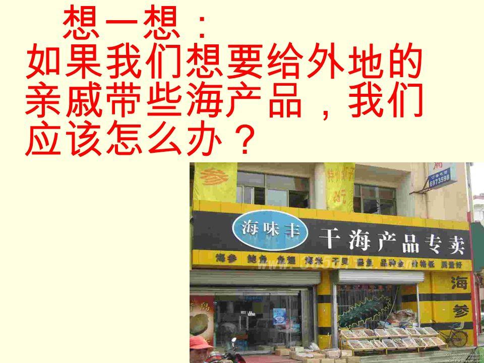想一想: 如果我们想要给外地的 亲戚带些海产品,我们 应该怎么办?