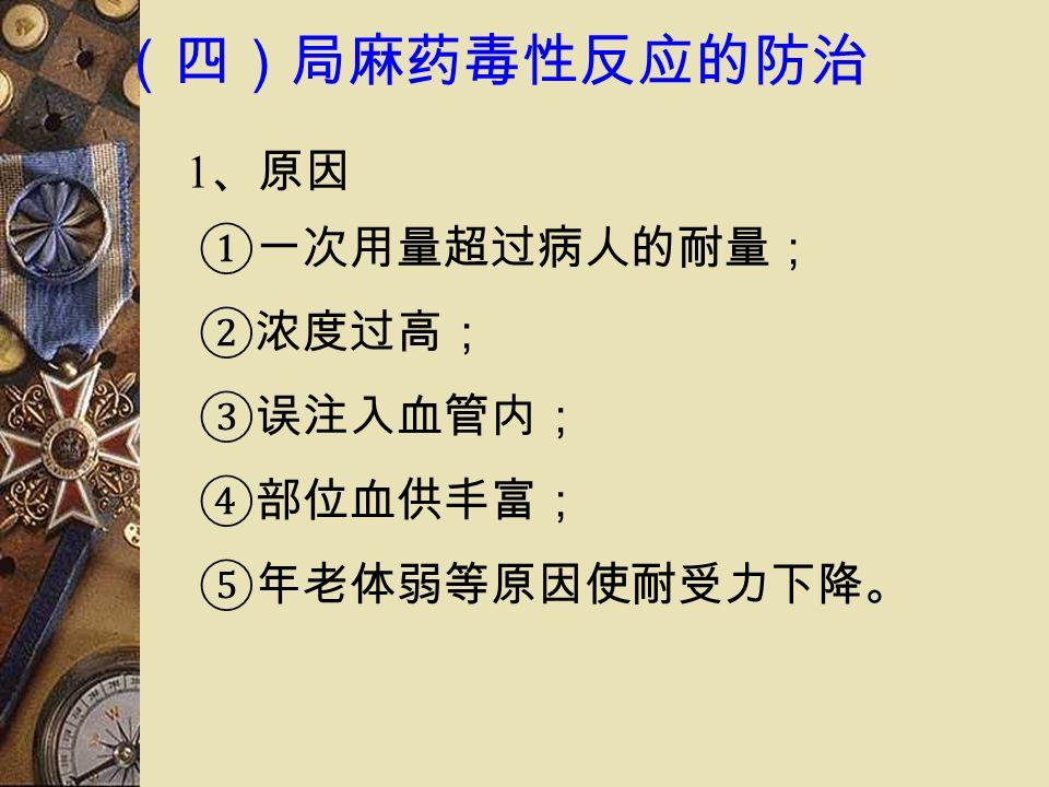 (四)局麻药毒性反应的防治 1 、原因 ①一次用量超过病人的耐量; ②浓度过高; ③误注入血管内; ④部位血供丰富; ⑤年老体弱等原因使耐受力下降。