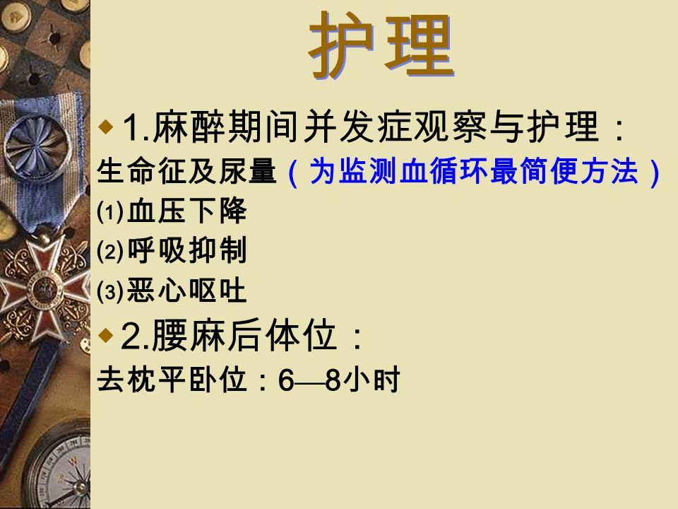 护理  1. 麻醉期间并发症观察与护理: 生命征及尿量(为监测血循环最简便方法) ⑴血压下降 ⑵呼吸抑制 ⑶恶心呕吐  2. 腰麻后体位: 去枕平卧位: 6 — 8 小时