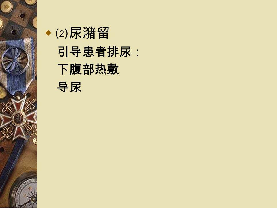  ⑵尿潴留 引导患者排尿: 下腹部热敷 导尿