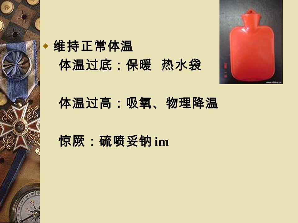  维持正常体温 体温过底:保暖 热水袋 体温过高:吸氧、物理降温 惊厥:硫喷妥钠 im