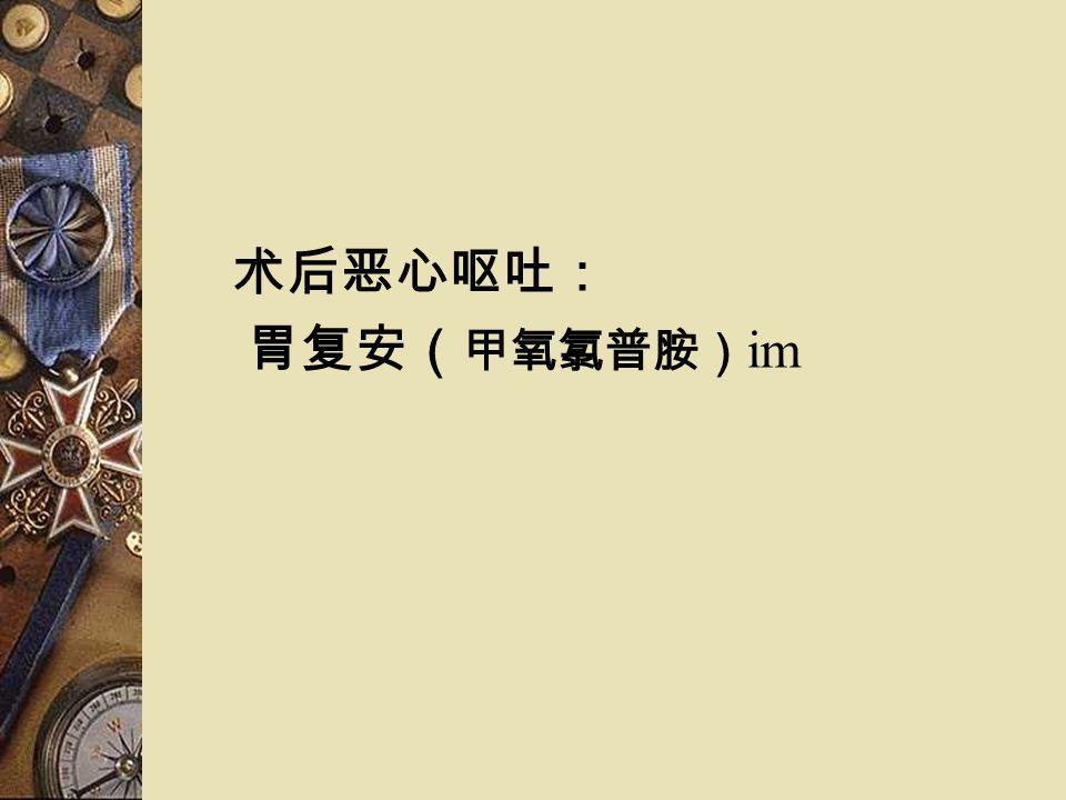 术后恶心呕吐: 胃复安( 甲氧氯普胺) im