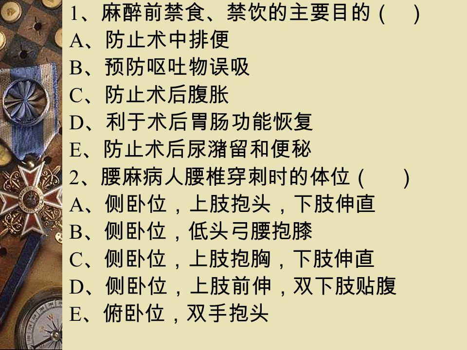 1 、麻醉前禁食、禁饮的主要目的( ) A 、防止术中排便 B 、预防呕吐物误吸 C 、防止术后腹胀 D 、利于术后胃肠功能恢复 E 、防止术后尿潴留和便秘 2 、腰麻病人腰椎穿刺时的体位( ) A 、侧卧位,上肢抱头,下肢伸直 B 、侧卧位,低头弓腰抱膝 C 、侧卧位,上肢抱胸,下肢伸直 D 、侧卧位,上肢前伸,双下肢贴腹 E 、俯卧位,双手抱头