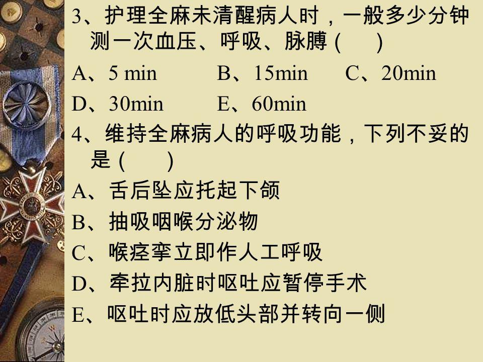 3 、护理全麻未清醒病人时,一般多少分钟 测一次血压、呼吸、脉膊( ) A 、 5 min B 、 15min C 、 20min D 、 30min E 、 60min 4 、维持全麻病人的呼吸功能,下列不妥的 是( ) A 、舌后坠应托起下颌 B 、抽吸咽喉分泌物 C 、喉痉挛立即作人工呼吸 D 、牵拉内脏时呕吐应暂停手术 E 、呕吐时应放低头部并转向一侧