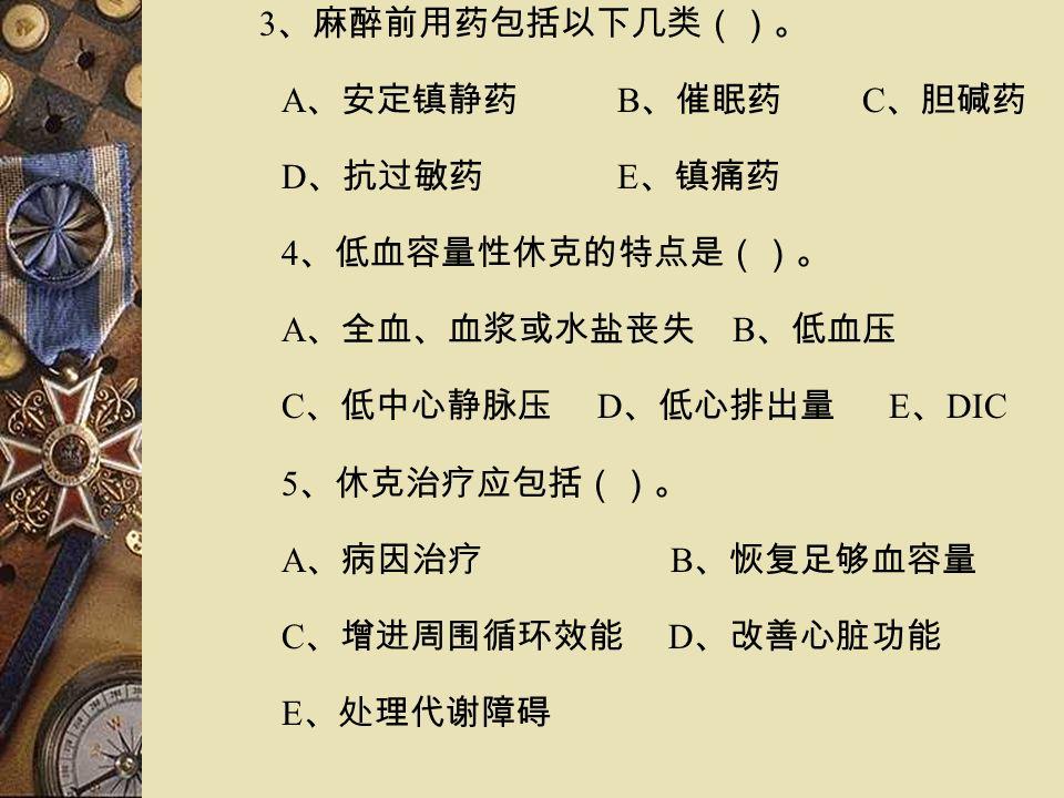 3 、麻醉前用药包括以下几类()。 A 、安定镇静药 B 、催眠药 C 、胆碱药 D 、抗过敏药 E 、镇痛药 4 、低血容量性休克的特点是()。 A 、全血、血浆或水盐丧失 B 、低血压 C 、低中心静脉压 D 、低心排出量 E 、 DIC 5 、休克治疗应包括()。 A 、病因治疗 B 、恢复足够血容量 C 、增进周围循环效能 D 、改善心脏功能 E 、处理代谢障碍
