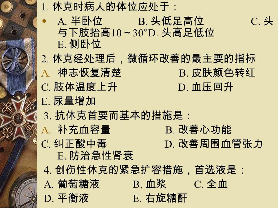 1. 休克时病人的体位应处于:  A. 半卧位 B. 头低足高位 C. 头 与下肢抬高 10 ~ 30°D.