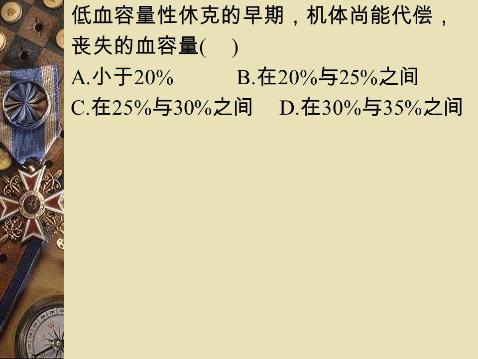 低血容量性休克的早期,机体尚能代偿, 丧失的血容量 ( ) A. 小于 20% B. 在 20% 与 25% 之间 C. 在 25% 与 30% 之间 D. 在 30% 与 35% 之间