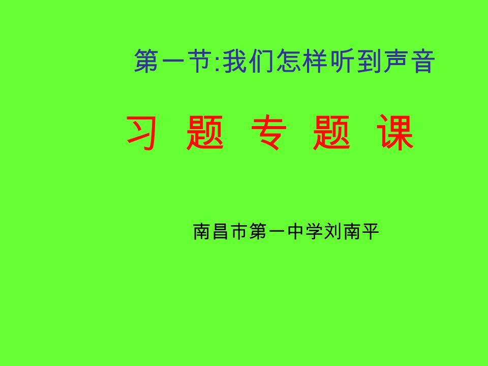 南昌市第一中学刘南平 第一节 : 我们怎样听到声音 习 题 专 题 课