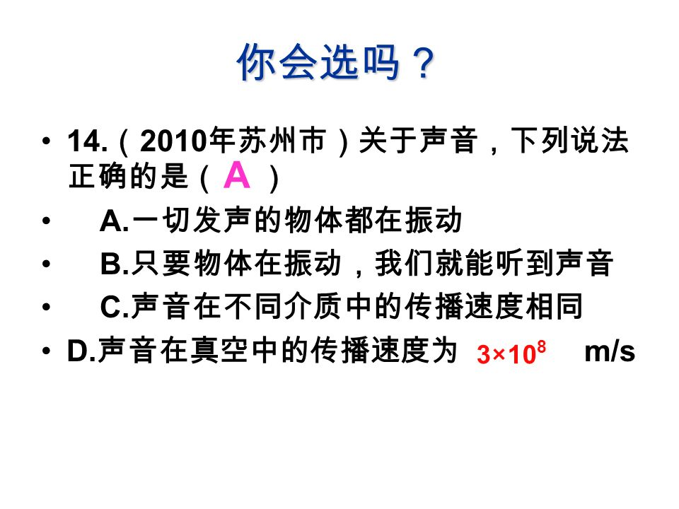 你会选吗? 14. ( 2010 年苏州市)关于声音,下列说法 正确的是( ) A. 一切发声的物体都在振动 B.