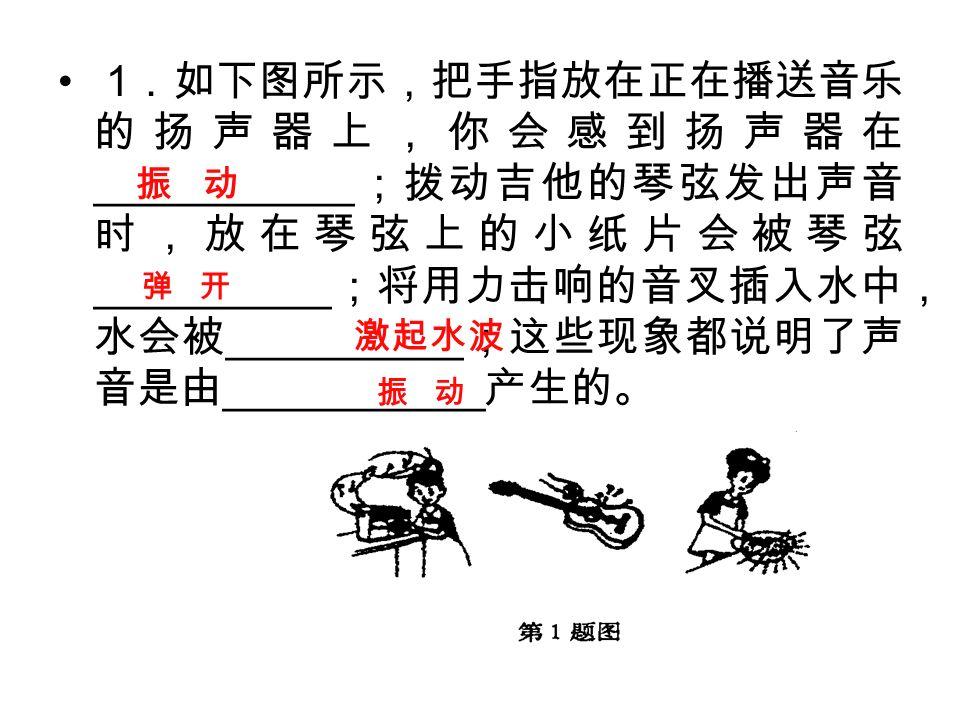 1 .如下图所示,把手指放在正在播送音乐 的扬声器上,你会感到扬声器在 ___________ ;拨动吉他的琴弦发出声音 时,放在琴弦上的小纸片会被琴弦 __________ ;将用力击响的音叉插入水中, 水会被 __________ ;这些现象都说明了声 音是由 ___________ 产生的。 振 动 弹 开 激起水波 振 动