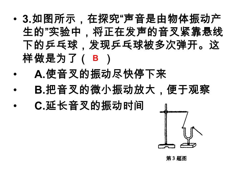3. 如图所示,在探究 声音是由物体振动产 生的 实验中,将正在发声的音叉紧靠悬线 下的乒乓球,发现乒乓球被多次弹开。这 样做是为了( ) A.