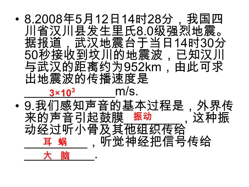 8.2008 年 5 月 12 日 14 时 28 分,我国四 川省汉川县发生里氏 8.0 级强烈地震。 据报道,武汉地震台于当日 14 时 30 分 50 秒接收到坟川的地震波,已知汉川 与武汉的距离约为 952km ,由此可求 出地震波的传播速度是 _____________m/s.