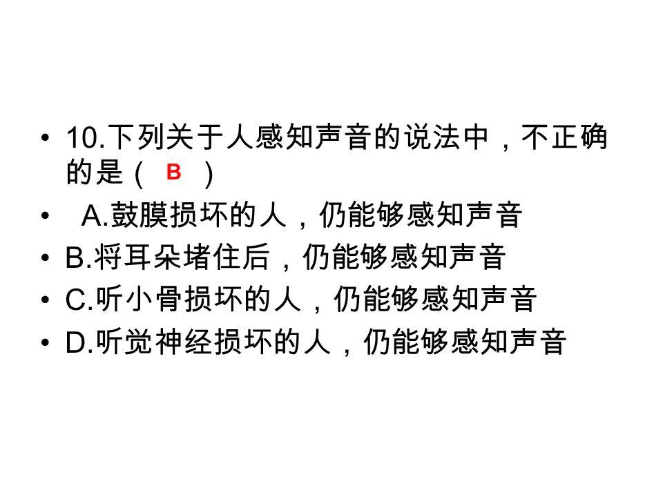 10. 下列关于人感知声音的说法中,不正确 的是( ) A. 鼓膜损坏的人,仍能够感知声音 B.