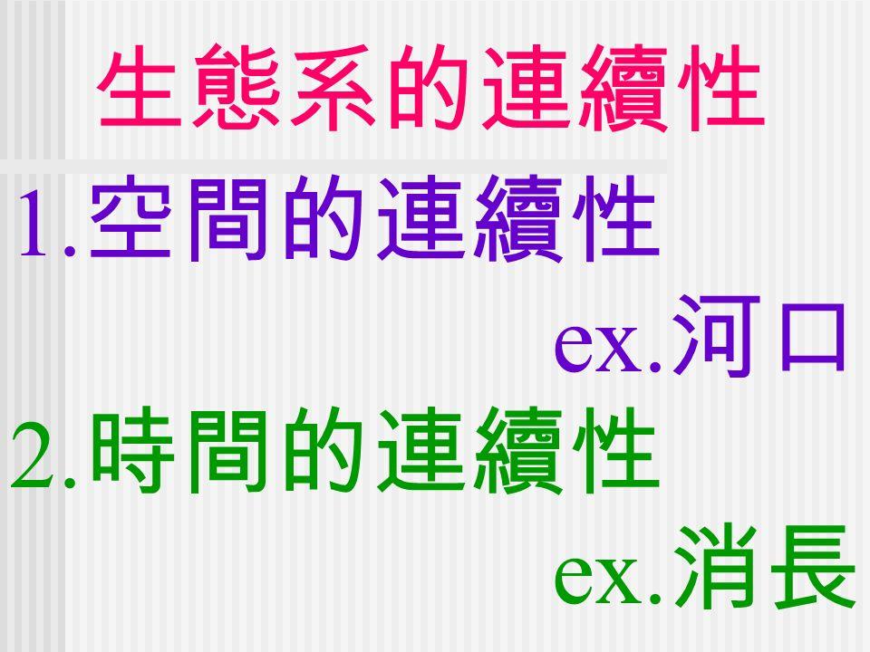 生態系的連續性 1. 空間的連續性 ex. 河口 2. 時間的連續性 ex. 消長
