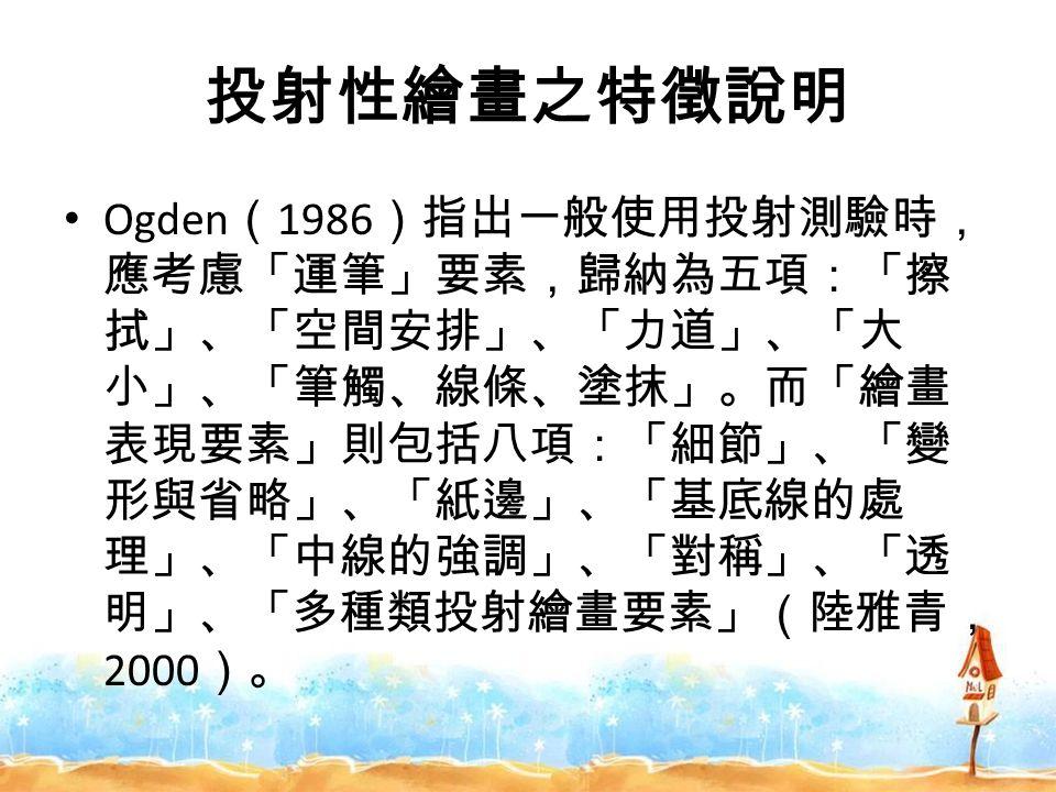 投射性繪畫之特徵說明 Ogden ( 1986 )指出一般使用投射測驗時, 應考慮「運筆」要素,歸納為五項:「擦 拭」、「空間安排」、「力道」、「大 小」、「筆觸、線條、塗抹」。而「繪畫 表現要素」則包括八項:「細節」、「變 形與省略」、「紙邊」、「基底線的處 理」、「中線的強調」、「對稱」、「透 明」、「多種類投射繪畫要素」(陸雅青, 2000 )。