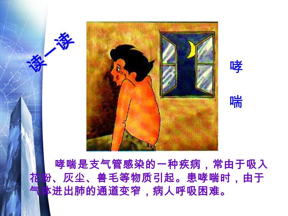 哮喘是支气管感染的一种疾病,常由于吸入 花粉、灰尘、兽毛等物质引起。患哮喘时,由于 气体进出肺的通道变窄,病人呼吸困难。 读一读