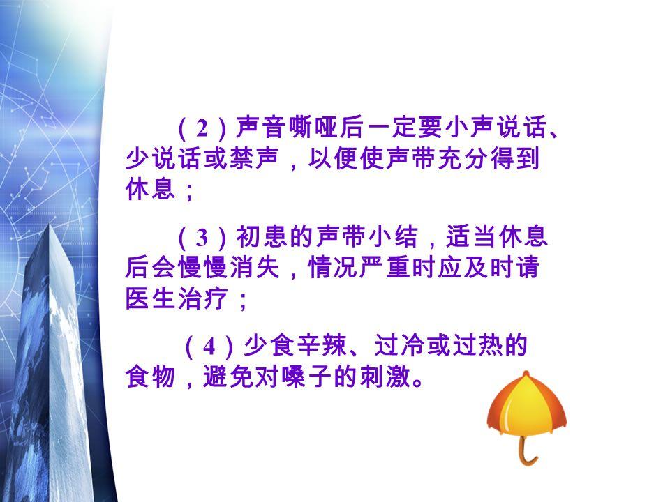 ( 2 )声音嘶哑后一定要小声说话、 少说话或禁声,以便使声带充分得到 休息; ( 3 )初患的声带小结,适当休息 后会慢慢消失,情况严重时应及时请 医生治疗; ( 4 )少食辛辣、过冷或过热的 食物,避免对嗓子的刺激。