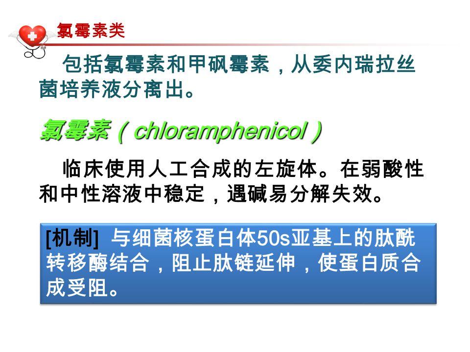 包括氯霉素和甲砜霉素,从委内瑞拉丝 菌培养液分离出。 氯霉素( chloramphenicol ) 临床使用人工合成的左旋体。在弱酸性 和中性溶液中稳定,遇碱易分解失效。 [ 机制 ] 与细菌核蛋白体 50s 亚基上的肽酰 转移酶结合,阻止肽链延伸,使蛋白质合 成受阻。 氯霉素类