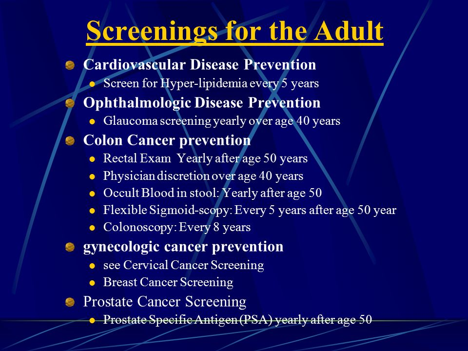Screenings for the Adult Cardiovascular Disease Prevention Screen for Hyper-lipidemia every 5 years Ophthalmologic Disease Prevention Glaucoma screening yearly over age 40 years Colon Cancer prevention Rectal Exam Yearly after age 50 years Physician discretion over age 40 years Occult Blood in stool: Yearly after age 50 Flexible Sigmoid-scopy: Every 5 years after age 50 year Colonoscopy: Every 8 years gynecologic cancer prevention see Cervical Cancer Screening Breast Cancer Screening Prostate Cancer Screening Prostate Specific Antigen (PSA) yearly after age 50