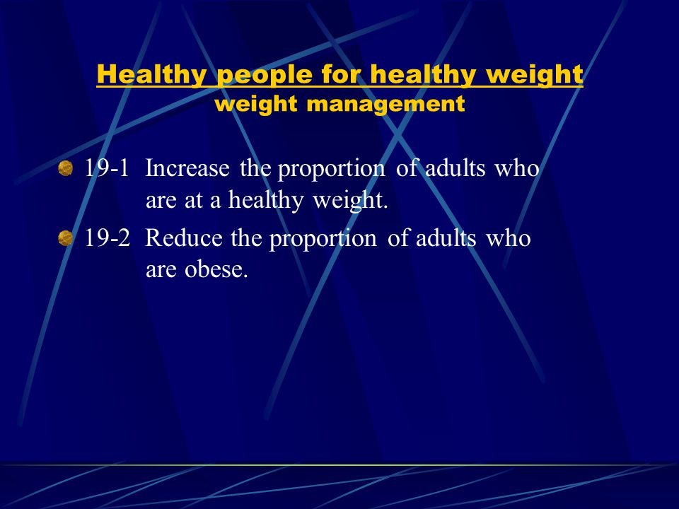 Healthy people for healthy weight weight management 19-1 Increase the proportion of adults who are at a healthy weight.