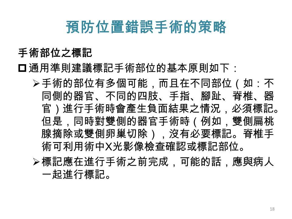 預防位置錯誤手術的策略 手術部位之標記  通用準則建議標記手術部位的基本原則如下:  手術的部位有多個可能,而且在不同部位(如:不 同側的器官、不同的四肢、手指、腳趾、脊椎、器 官)進行手術時會產生負面結果之情況,必須標記。 但是,同時對雙側的器官手術時(例如,雙側扁桃 腺摘除或雙側卵巢切除),沒有必要標記。脊椎手 術可利用術中 X 光影像檢查確認或標記部位。  標記應在進行手術之前完成,可能的話,應與病人 一起進行標記。 18