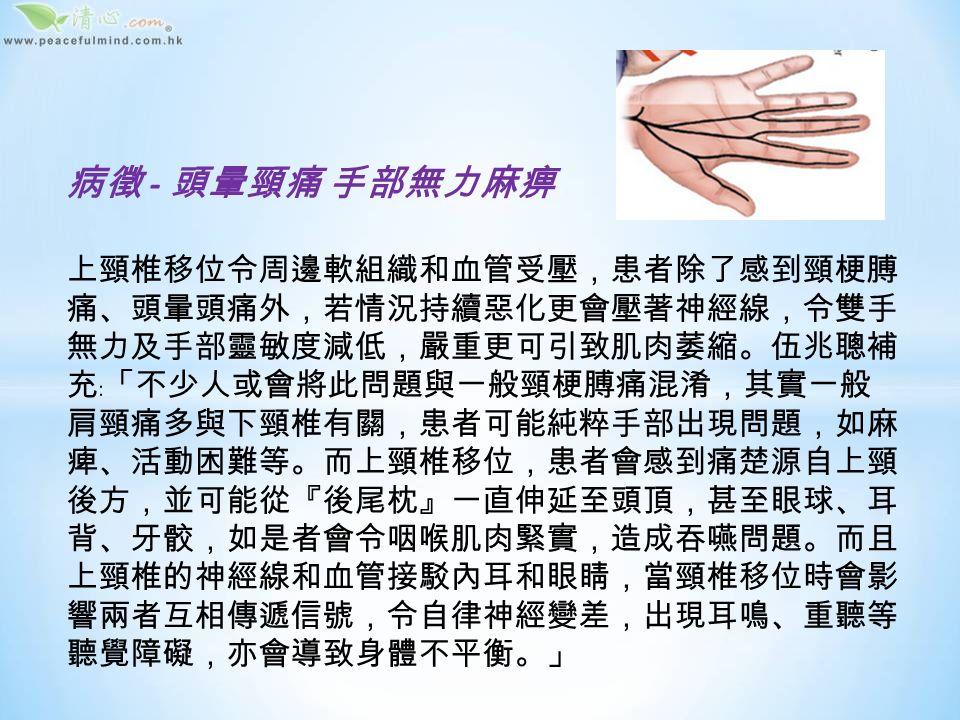 成因 - 過分屈曲受力 肌肉猛力拉扯 上頸椎移位可分為先天性與後天性,註冊脊骨神經科醫 生伍兆聰表示,先天性是指頸骨發育有問題,導致關節 結構性失穩或容易移位,但情甚為罕見,而後天性則 可由日常錯誤姿勢或突然拉扯頸部肌肉而形成﹕「好像用 錯誤姿勢使用電腦,頭和頸不自覺傾前;躺在牀上看書 看電視,令頸椎過分屈曲受力,又或乘車時打瞌睡,頭 頸過分向前或向後傾,使肌肉拉緊,甚至突然急促煞車, 頸部肌肉受到猛力拉扯,造成損害,因而引發上頸椎移 位。另外,參與籃球、欖球、足球等經常發生碰撞的運 動,或者瑜伽、跳水一類多作扭動頭頸的運動,要是不 能掌握正式動作,亦有可能導致上頸椎移位。」