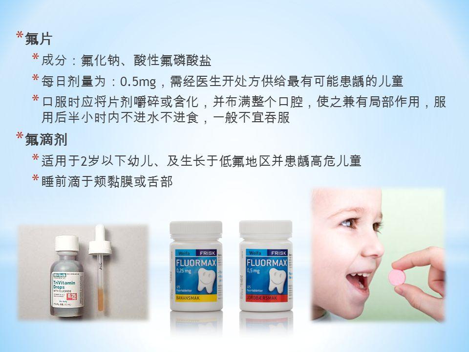 * 氟片 * 成分:氟化钠、酸性氟磷酸盐 * 每日剂量为: 0.5mg ,需经医生开处方供给最有可能患龋的儿童 * 口服时应将片剂嚼碎或含化,并布满整个口腔,使之兼有局部作用,服 用后半小时内不进水不进食,一般不宜吞服 * 氟滴剂 * 适用于 2 岁以下幼儿、及生长于低氟地区并患龋高危儿童 * 睡前滴于颊黏膜或舌部