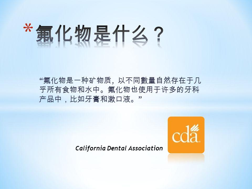 氟化物是一种矿物质, 以不同數量自然存在于几 乎所有食物和水中。氟化物也使用于许多的牙科 产品中,比如牙膏和漱口液。 California Dental Association