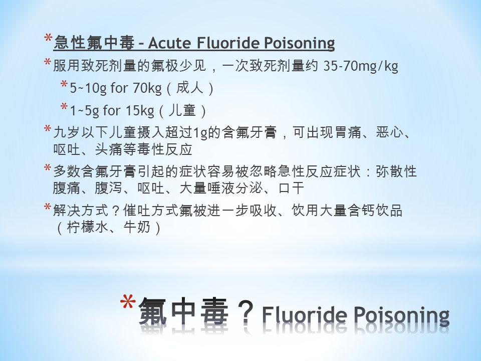 * 急性氟中毒 – Acute Fluoride Poisoning * 服用致死剂量的氟极少见,一次致死剂量约 35-70mg/kg * 5~10g for 70kg (成人) * 1~5g for 15kg (儿童) * 九岁以下儿童摄入超过 1g 的含氟牙膏,可出现胃痛、恶心、 呕吐、头痛等毒性反应 * 多数含氟牙膏引起的症状容易被忽略急性反应症状:弥散性 腹痛、腹泻、呕吐、大量唾液分泌、口干 * 解决方式?催吐方式氟被进一步吸收、饮用大量含钙饮品 (柠檬水、牛奶)