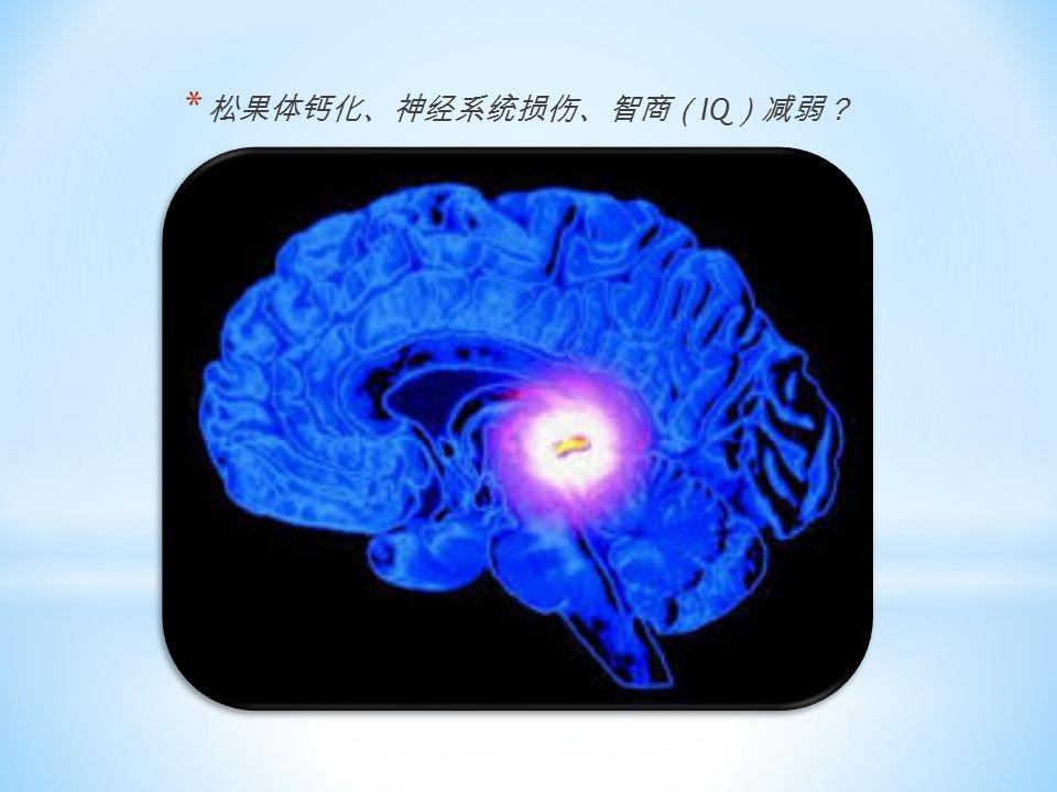 * 松果体钙化、神经系统损伤、智商( IQ )减弱?