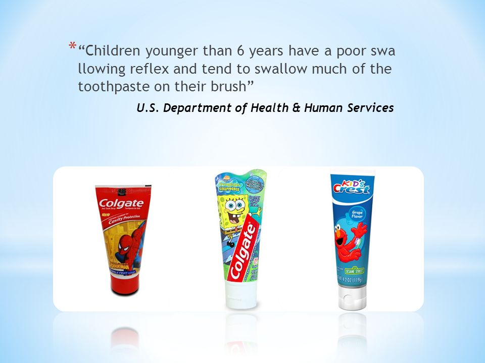 * Children younger than 6 years have a poor swa llowing reflex and tend to swallow much of the toothpaste on their brush U.S.
