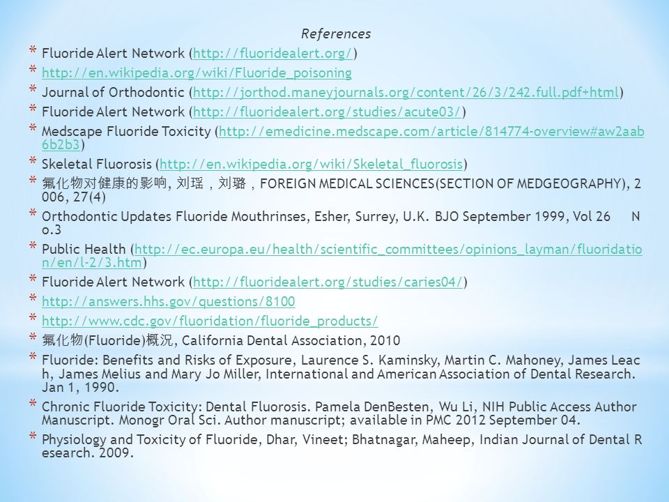 References * Fluoride Alert Network (  *     * Journal of Orthodontic (  * Fluoride Alert Network (  * Medscape Fluoride Toxicity (  6b2b3)  6b2b3 * Skeletal Fluorosis (  * 氟化物对健康的影响, 刘瑶,刘璐, FOREIGN MEDICAL SCIENCES(SECTION OF MEDGEOGRAPHY), 2 006, 27(4) * Orthodontic Updates Fluoride Mouthrinses, Esher, Surrey, U.K.