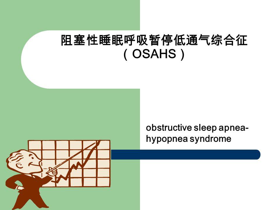 阻塞性睡眠呼吸暂停低通气综合征 ( OSAHS ) obstructive sleep apnea- hypopnea syndrome
