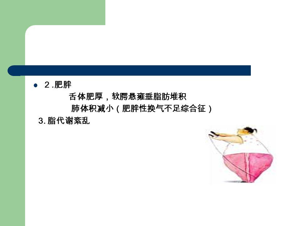 2. 肥胖 舌体肥厚,软腭悬雍垂脂肪堆积 肺体积减小(肥胖性换气不足综合征) 3. 脂代谢紊乱