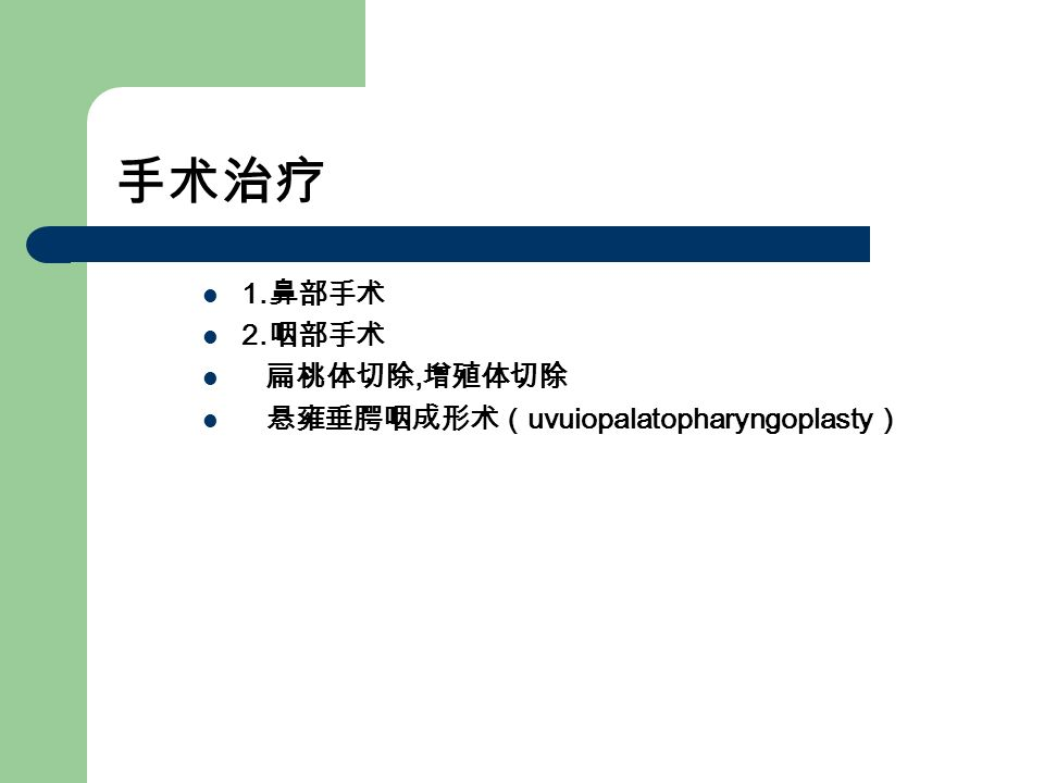 手术治疗 1. 鼻部手术 2. 咽部手术 扁桃体切除, 增殖体切除 悬雍垂腭咽成形术( uvuiopalatopharyngoplasty )
