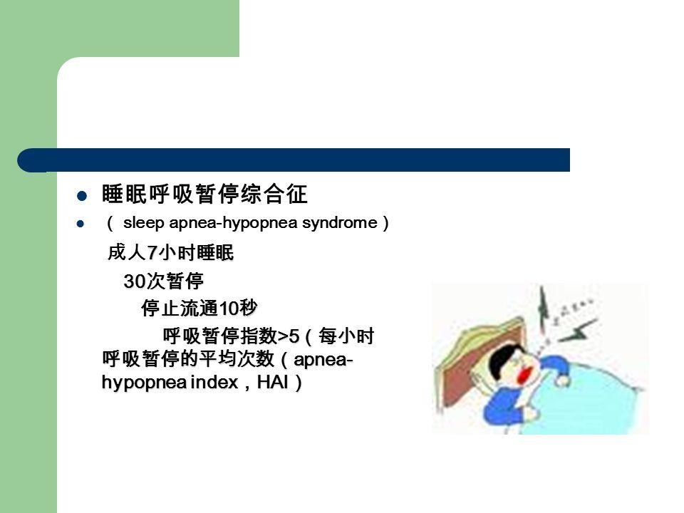 睡眠呼吸暂停综合征 ( sleep apnea-hypopnea syndrome ) 7 小时睡眠 成人 7 小时睡眠 30 次暂停 30 次暂停 停止流通 10 秒 停止流通 10 秒 呼吸暂停指数 >5 (每小时 呼吸暂停的平均次数( apnea- hypopnea index , HAI ) 呼吸暂停指数 >5 (每小时 呼吸暂停的平均次数( apnea- hypopnea index , HAI )