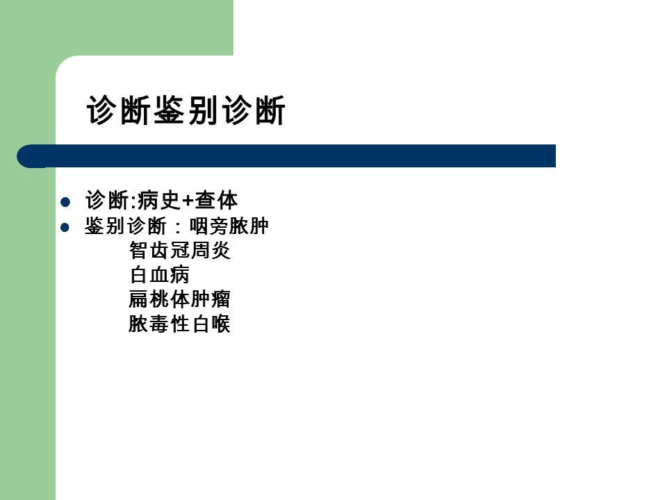 诊断鉴别诊断 诊断 : 病史 + 查体 鉴别诊断:咽旁脓肿 智齿冠周炎 白血病 扁桃体肿瘤 脓毒性白喉