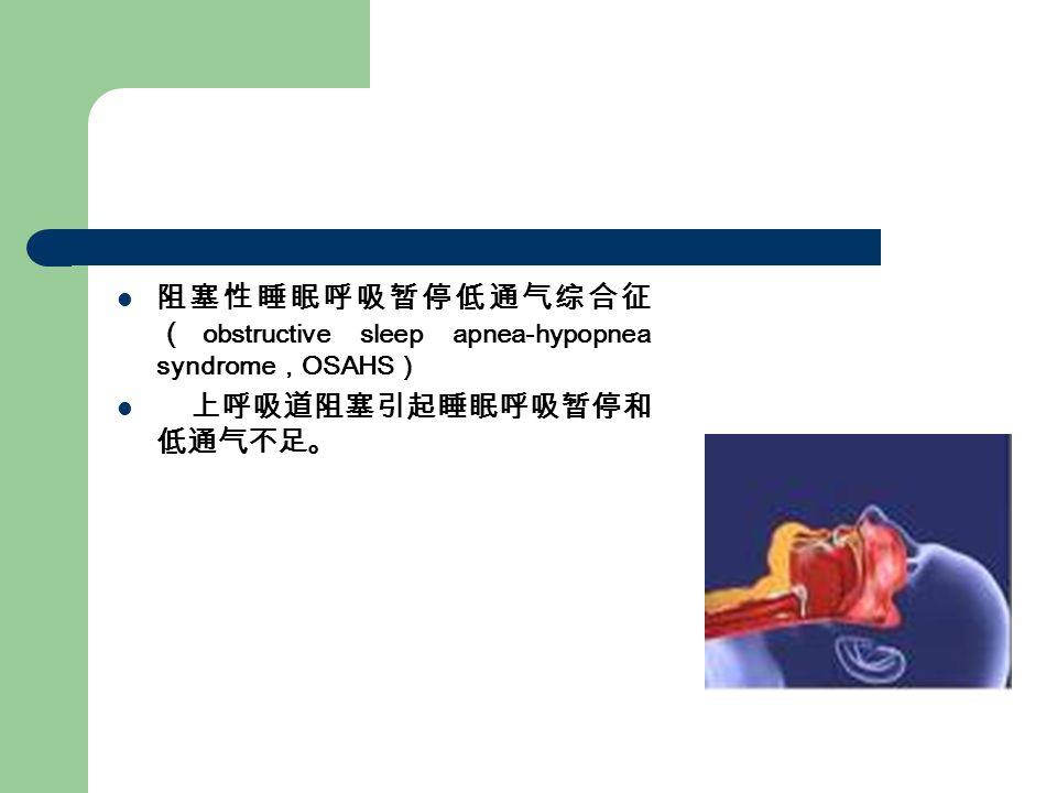 阻塞性睡眠呼吸暂停低通气综合征 ( obstructive sleep apnea-hypopnea syndrome , OSAHS ) 上呼吸道阻塞引起睡眠呼吸暂停和 低通气不足。