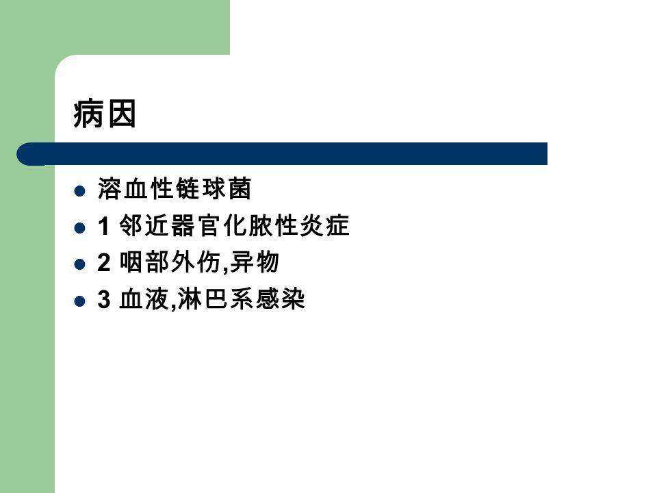 病因 溶血性链球菌 1 邻近器官化脓性炎症 2 咽部外伤, 异物 3 血液, 淋巴系感染