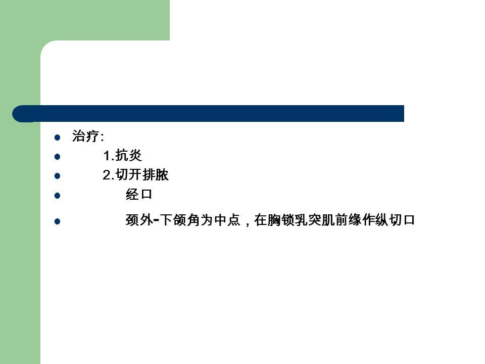 治疗 : 1. 抗炎 2. 切开排脓 经口 颈外 - 下颌角为中点,在胸锁乳突肌前缘作纵切口