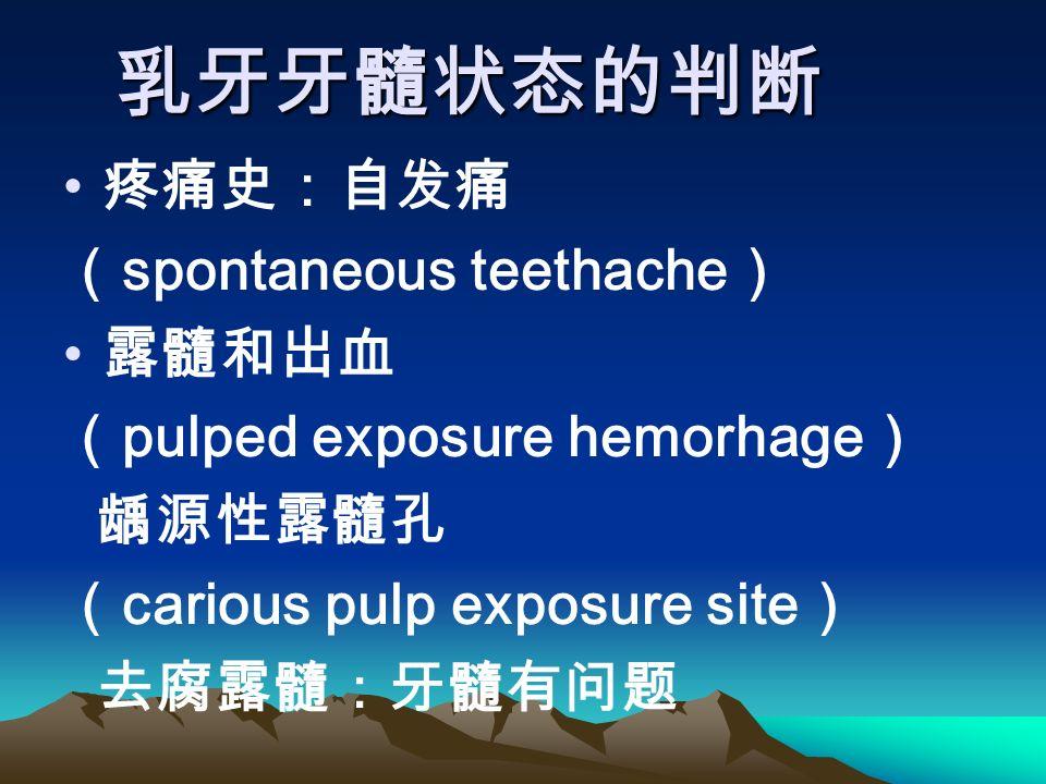 乳牙牙髓状态的判断 疼痛史:自发痛 ( spontaneous teethache ) 露髓和出血 ( pulped exposure hemorhage ) 龋源性露髓孔 ( carious pulp exposure site ) 去腐露髓:牙髓有问题